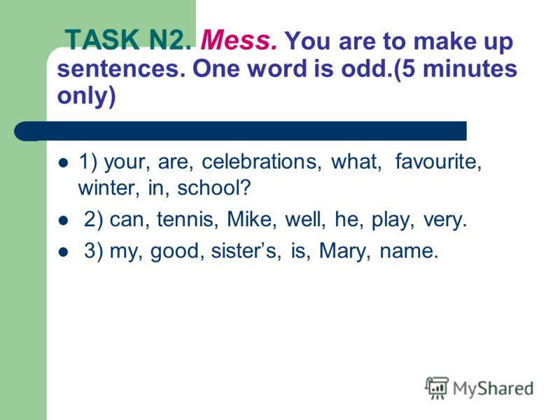 TASK N2. Mess. You are to make up sentences. One word is odd.(5 minutes only) 1) your, are, celebrations, what, favourite, winter, in, school? 2) can, tennis, Mike, well, he, play, very. 3) my, good, sisters, is, Mary, name.
