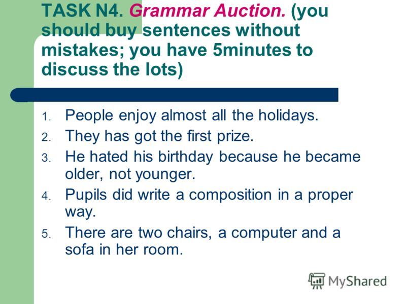 TASK N4. Grammar Auction. (you should buy sentences without mistakes; you have 5minutes to discuss the lots) 1. People enjoy almost all the holidays. 2. They has got the first prize. 3. He hated his birthday because he became older, not younger. 4. P