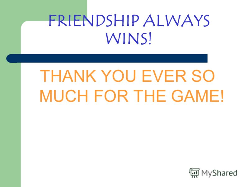 FRIENDSHIP ALWAYS WINS! THANK YOU EVER SO MUCH FOR THE GAME!