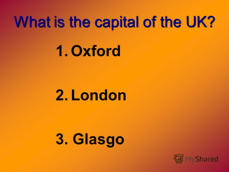 What is the capital of the UK? 1.Oxford 2.London 3. Glasgo