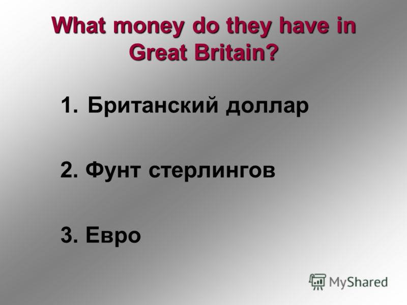 What money do they have in Great Britain? 1.Британский доллар 2. Фунт стерлингов 3. Евро