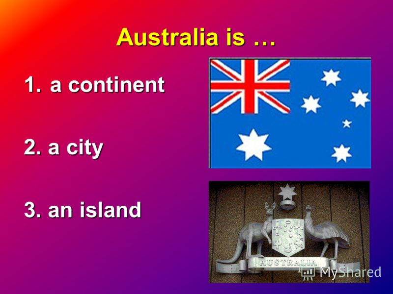 Australia is … 1.a continent 2. a city 3. an island