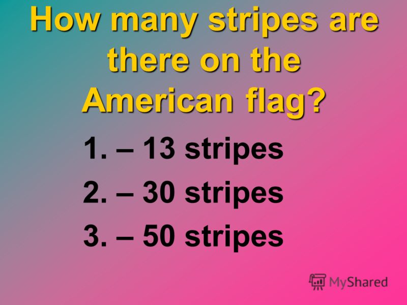 How many stripes are there on the American flag? 1. – 13 stripes 2. – 30 stripes 3. – 50 stripes