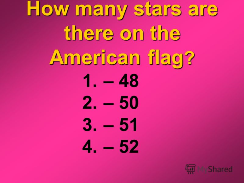 How many stars are there on the American flag ? 1. – 48 2. – 50 3. – 51 4. – 52
