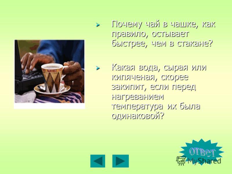 Почему чай в чашке, как правило, остывает быстрее, чем в стакане? Почему чай в чашке, как правило, остывает быстрее, чем в стакане? Какая вода, сырая или кипяченая, скорее закипит, если перед нагреванием температура их была одинаковой? Какая вода, сы