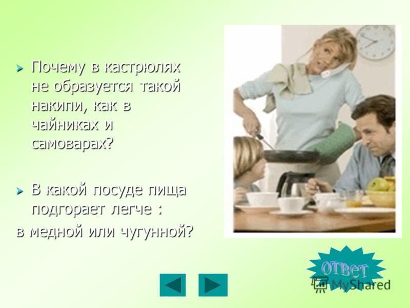 Почему в кастрюлях не образуется такой накипи, как в чайниках и самоварах? Почему в кастрюлях не образуется такой накипи, как в чайниках и самоварах? В какой посуде пища подгорает легче : В какой посуде пища подгорает легче : в медной или чугунной?