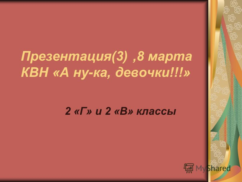 Презентация(3),8 марта КВН «А ну-ка, девочки!!!» 2 «Г» и 2 «В» классы
