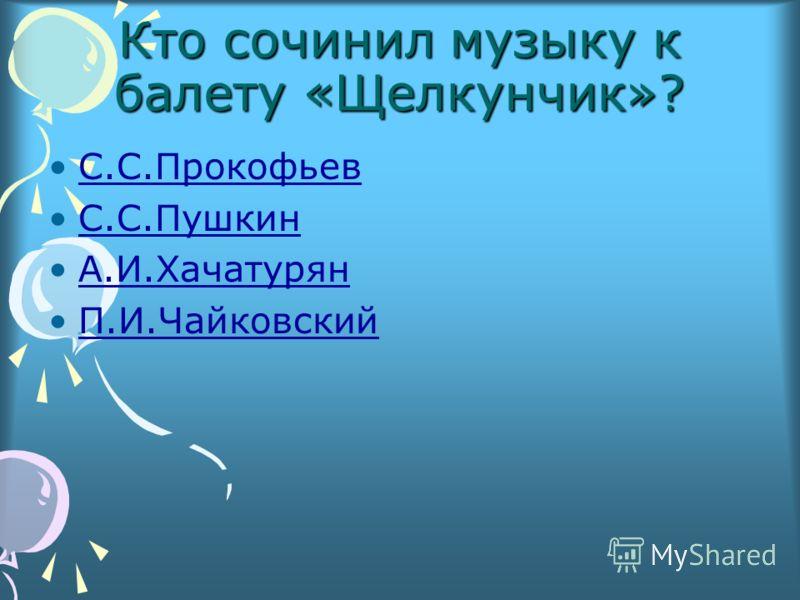 Кто сочинил музыку к балету «Щелкунчик»? С.С.Прокофьев С.С.Пушкин А.И.Хачатурян П.И.Чайковский