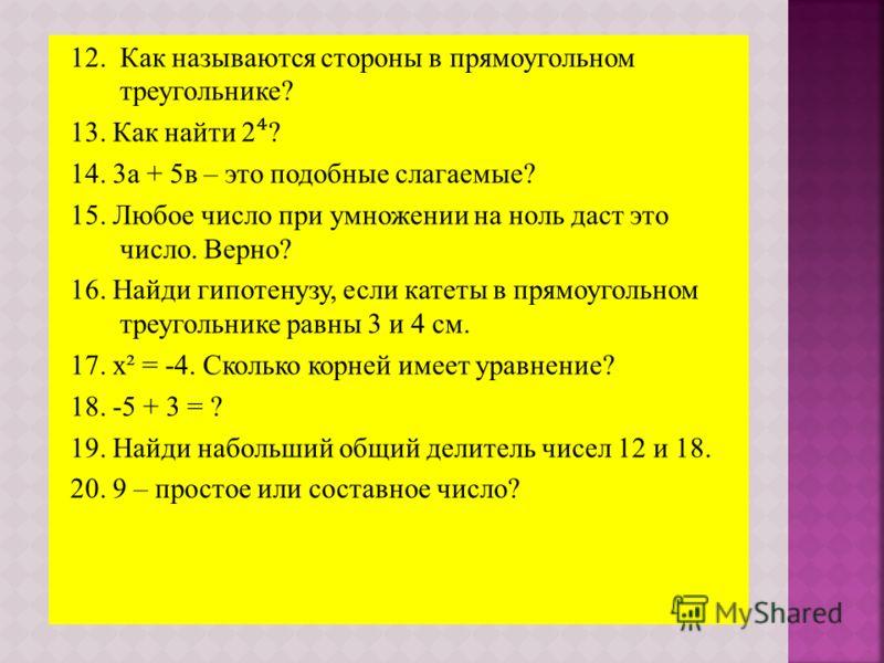 12. Как называются стороны в прямоугольном треугольнике? 13. Как найти 2 ? 14. 3а + 5в – это подобные слагаемые? 15. Любое число при умножении на ноль даст это число. Верно? 16. Найди гипотенузу, если катеты в прямоугольном треугольнике равны 3 и 4 с