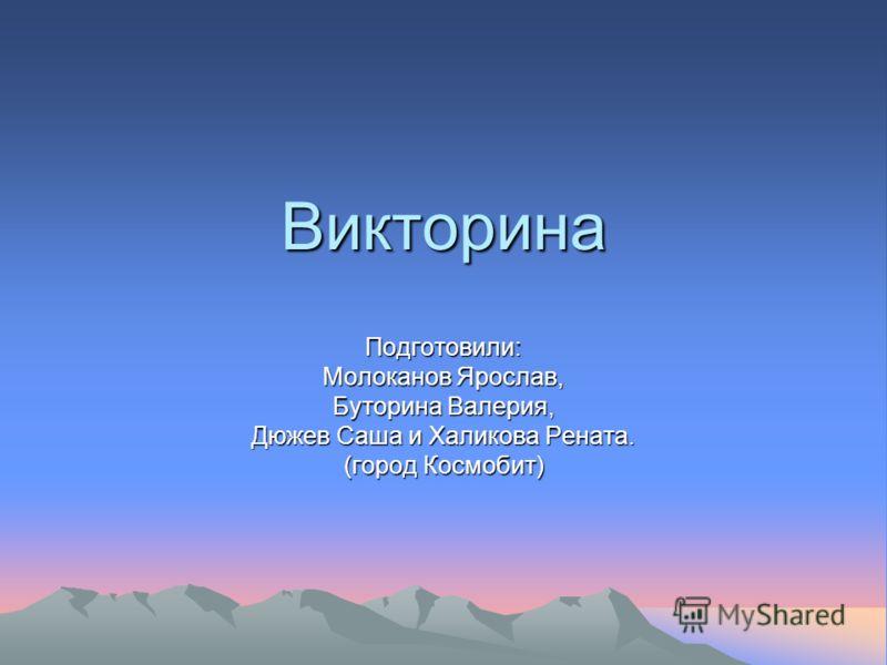 Викторина Подготовили: Молоканов Ярослав, Буторина Валерия, Дюжев Саша и Халикова Рената. (город Космобит)