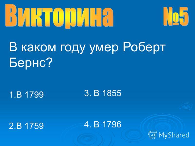В каком году умер Роберт Бернс? 1.В 1799 2.В 1759 3. В 1855 4. В 1796