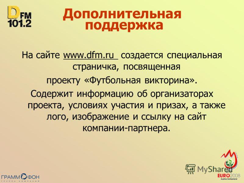 Дополнительная поддержка На сайте www.dfm.ru создается специальная страничка, посвященнаяwww.dfm.ru проекту «Футбольная викторина». Содержит информацию об организаторах проекта, условиях участия и призах, а также лого, изображение и ссылку на сайт ко