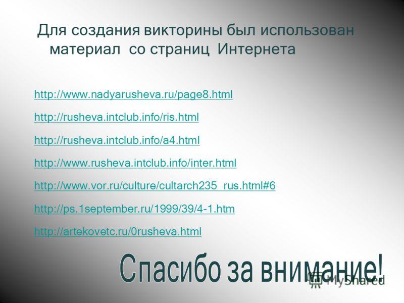 Для создания викторины был использован материал со страниц Интернета http://www.nadyarusheva.ru/page8.html http://rusheva.intclub.info/ris.html http://rusheva.intclub.info/a4.html http://www.rusheva.intclub.info/inter.html http://www.vor.ru/culture/c