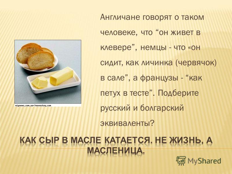 Англичане говорят о таком человеке, что он живет в клевере, немцы - что «он сидит, как личинка (червячок) в сале, а французы - как петух в тесте. Подберите русский и болгарский эквиваленты?