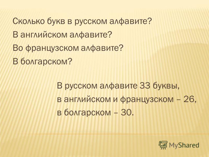 Сколько букв в русском алфавите? В английском алфавите? Во французском алфавите? В болгарском? В русском алфавите 33 буквы, в английском и французском – 26, в болгарском – 30.