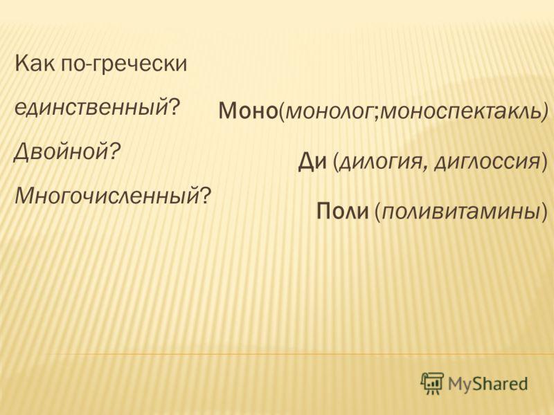 Как по-гречески единственный? Двойной? Многочисленный? Моно(монолог;моноспектакль) Ди (дилогия, диглоссия) Поли (поливитамины)