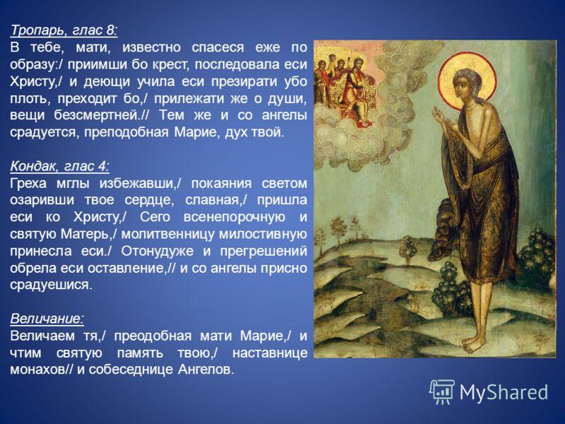 Тропарь, глас 8: В тебе, мати, известно спасеся еже по образу:/ приимши бо крест, последовала еси Христу,/ и деющи учила еси презирати убо плоть, преходит бо,/ прилежати же о души, вещи безсмертней.// Тем же и со ангелы срадуется, преподобная Марие,