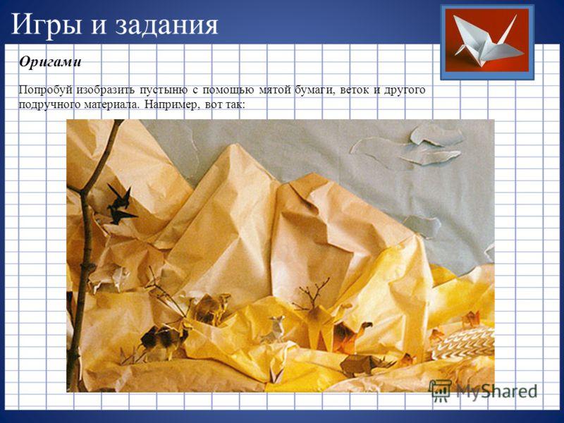 Игры и задания Оригами Попробуй изобразить пустыню с помощью мятой бумаги, веток и другого подручного материала. Например, вот так: