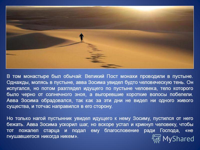 В том монастыре был обычай: Великий Пост монахи проводили в пустыне. Однажды, молясь в пустыне, авва Зосима увидел будто человеческую тень. Он испугался, но потом разглядел идущего по пустыне человека, тело которого было черно от солнечного зноя, а в