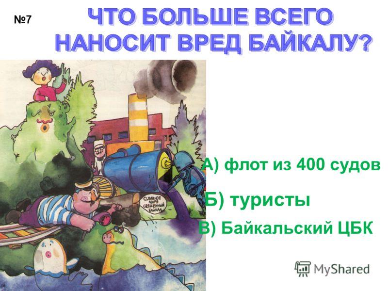 7 А) флот из 400 судов Б) туристы В) Байкальский ЦБК
