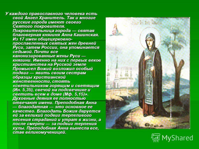 У каждого православного человека есть свой Ангел Хранитель. Так и многие русские города имеют своего Святого покровителя. Покровительница города святая благоверная княгиня Анна Кашинская. Из 17 имен общецерковно- прославленных святых жен древней Руси