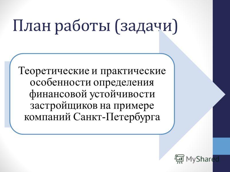 План работы (задачи) Теоретические и практические особенности определения финансовой устойчивости застройщиков на примере компаний Санкт-Петербурга