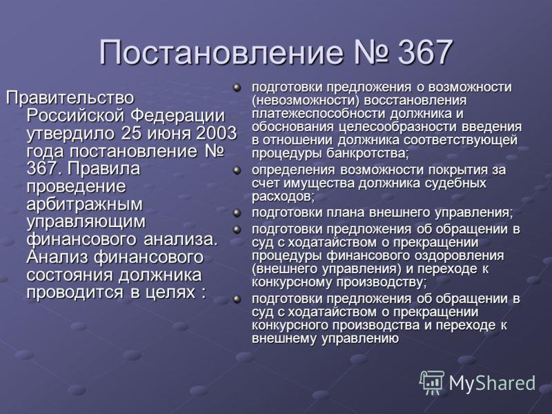 Постановление 367 Правительство Российской Федерации утвердило 25 июня 2003 года постановление 367. Правила проведение арбитражным управляющим финансового анализа. Анализ финансового состояния должника проводится в целях : подготовки предложения о во