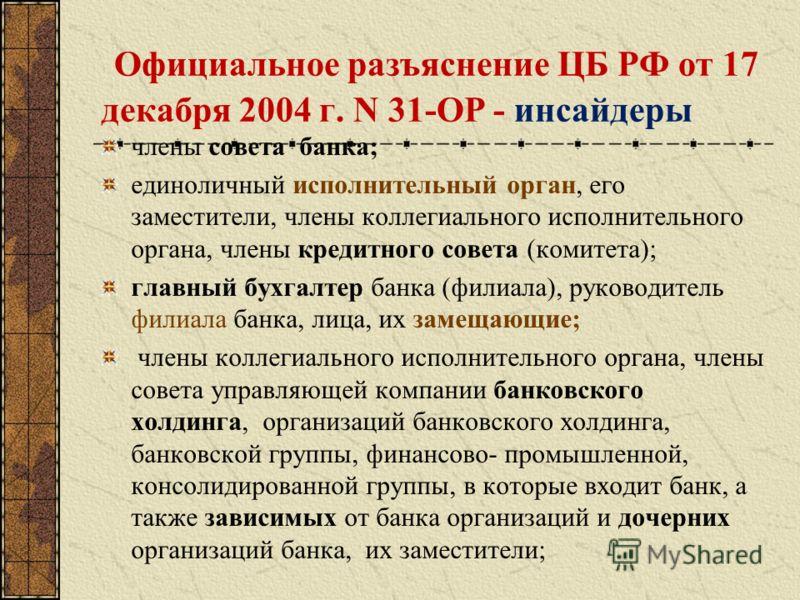 Официальное разъяснение ЦБ РФ от 17 декабря 2004 г. N 31-ОР - инсайдеры члены совета банка; единоличный исполнительный орган, его заместители, члены коллегиального исполнительного органа, члены кредитного совета (комитета); главный бухгалтер банка (ф