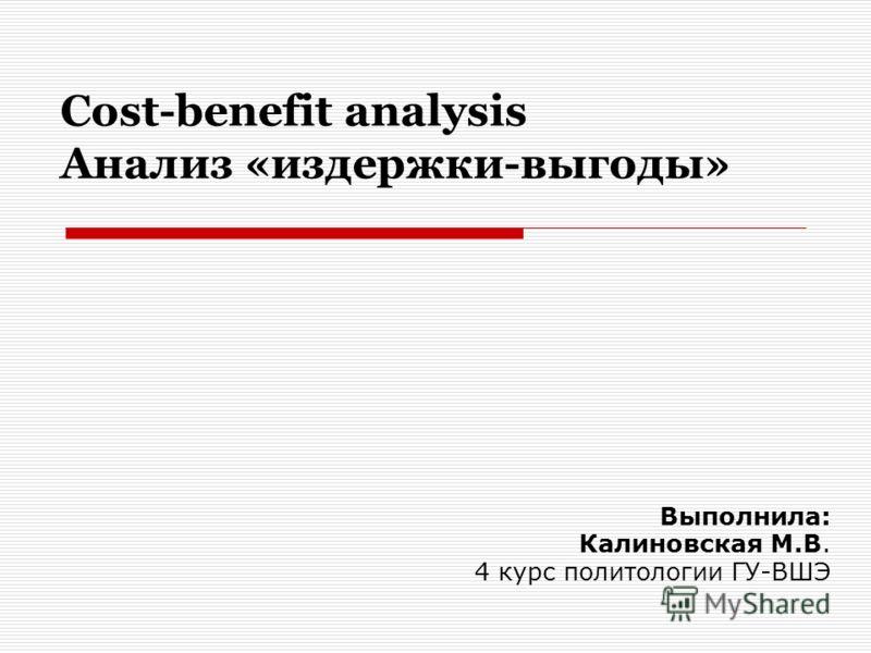 Cost-benefit analysis Анализ «издержки-выгоды» Выполнила: Калиновская М.В. 4 курс политологии ГУ-ВШЭ