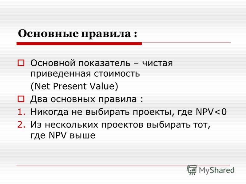 Основные правила : Основной показатель – чистая приведенная стоимость (Net Present Value) Два основных правила : 1.Никогда не выбирать проекты, где NPV