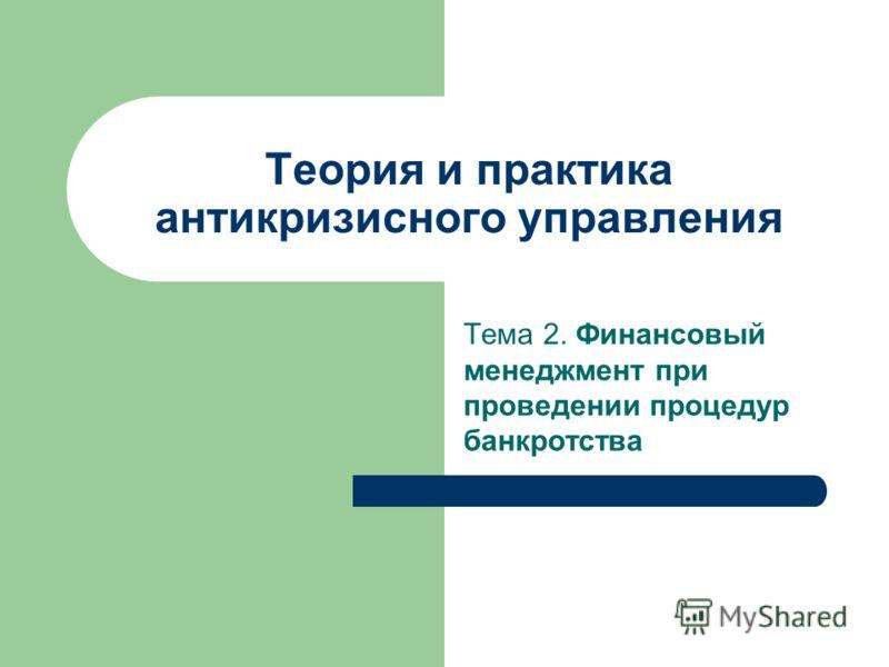 Теория и практика антикризисного управления Тема 2. Финансовый менеджмент при проведении процедур банкротства