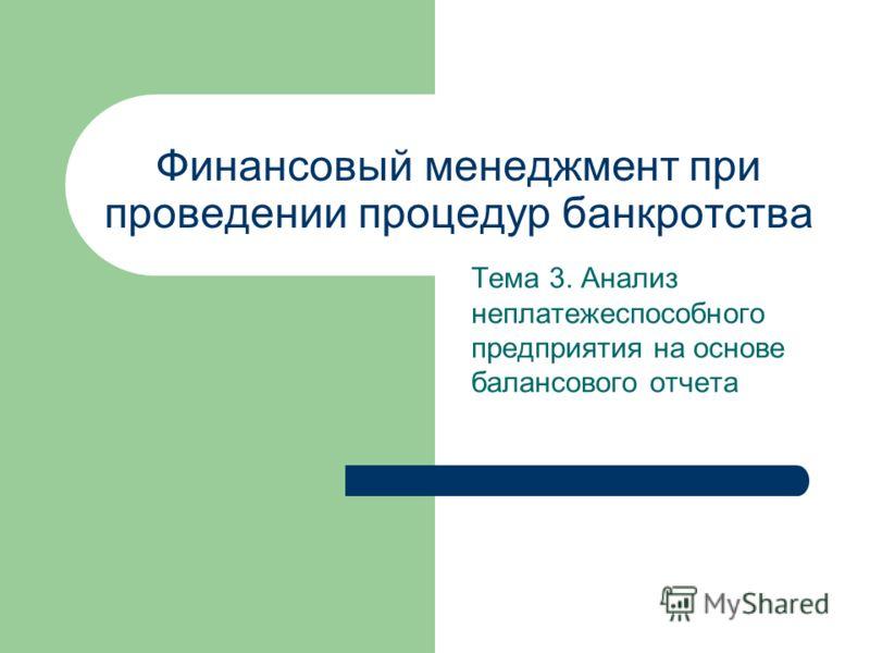 Финансовый менеджмент при проведении процедур банкротства Тема 3. Анализ неплатежеспособного предприятия на основе балансового отчета