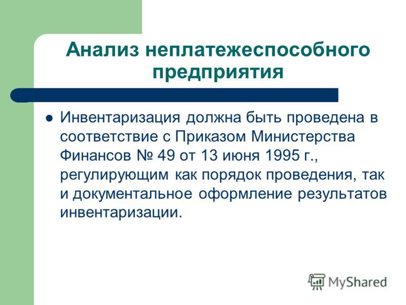 Анализ неплатежеспособного предприятия Инвентаризация должна быть проведена в соответствие с Приказом Министерства Финансов 49 от 13 июня 1995 г., регулирующим как порядок проведения, так и документальное оформление результатов инвентаризации.