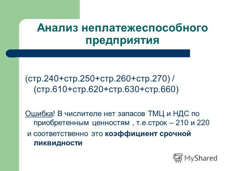 Анализ неплатежеспособного предприятия (стр.240+стр.250+стр.260+стр.270) / (стр.610+стр.620+стр.630+стр.660) Ошибка! В числителе нет запасов ТМЦ и НДС по приобретенным ценностям, т.е.строк – 210 и 220 и соответственно это коэффициент срочной ликвидно