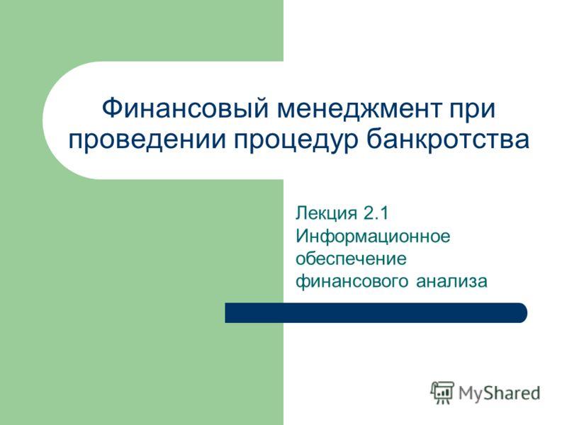 Финансовый менеджмент при проведении процедур банкротства Лекция 2.1 Информационное обеспечение финансового анализа