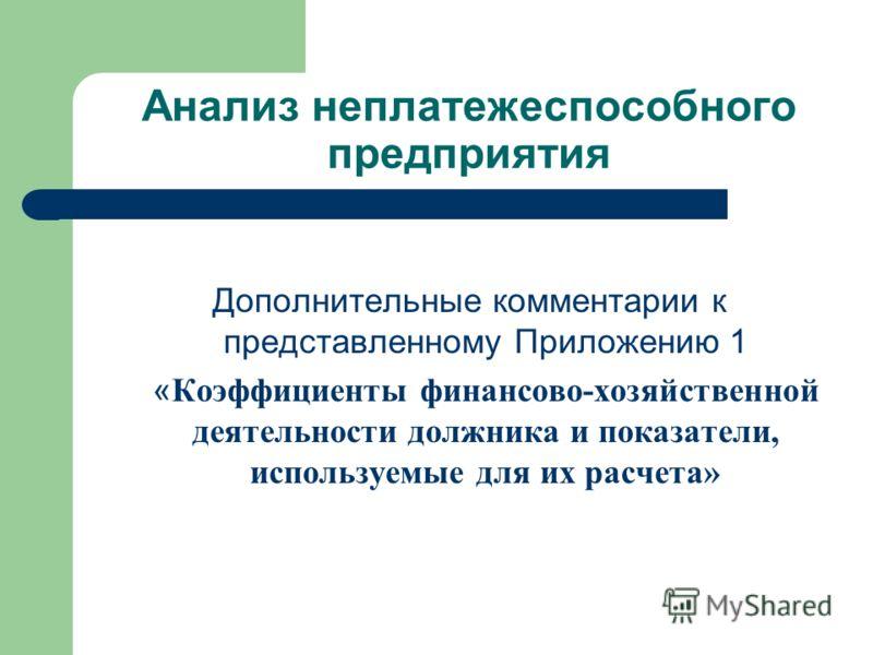 Анализ неплатежеспособного предприятия Дополнительные комментарии к представленному Приложению 1 « Коэффициенты финансово-хозяйственной деятельности должника и показатели, используемые для их расчета»