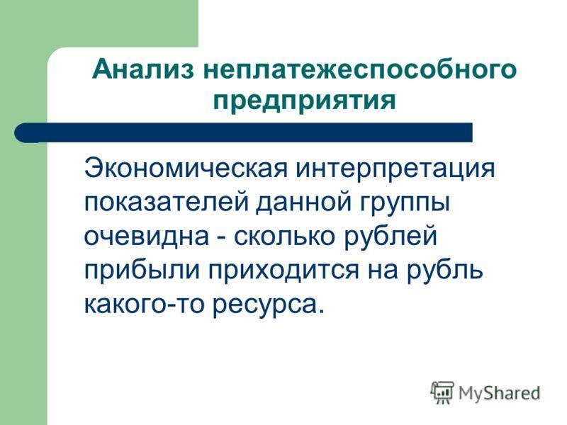 Анализ неплатежеспособного предприятия Экономическая интерпретация показателей данной группы очевидна - сколько рублей прибыли приходится на рубль какого-то ресурса.