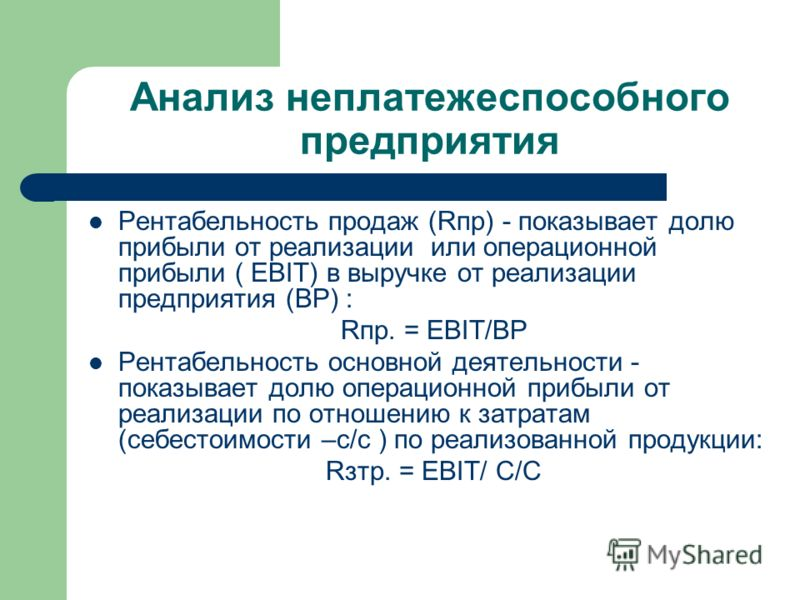 Анализ неплатежеспособного предприятия Рентабельность продаж (Rпр) - показывает долю прибыли от реализации или операционной прибыли ( EBIT) в выручке от реализации предприятия (ВР) : Rпр. = EBIT/ВР Рентабельность основной деятельности - показывает до