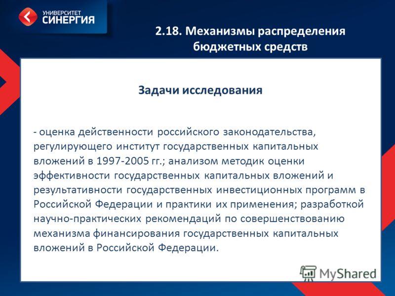 http://diss.mfpa.ru/files/pasport_080010_new.pdf 2.18. Механизмы распределения бюджетных средств Задачи исследования - оценка действенности российского законодательства, регулирующего институт государственных капитальных вложений в 1997-2005 гг.; ана