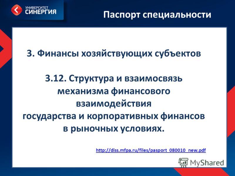 http://diss.mfpa.ru/files/pasport_080010_new.pdf 3. Финансы хозяйствующих субъектов 3.12. Структура и взаимосвязь механизма финансового взаимодействия государства и корпоративных финансов в рыночных условиях. http://diss.mfpa.ru/files/pasport_080010_