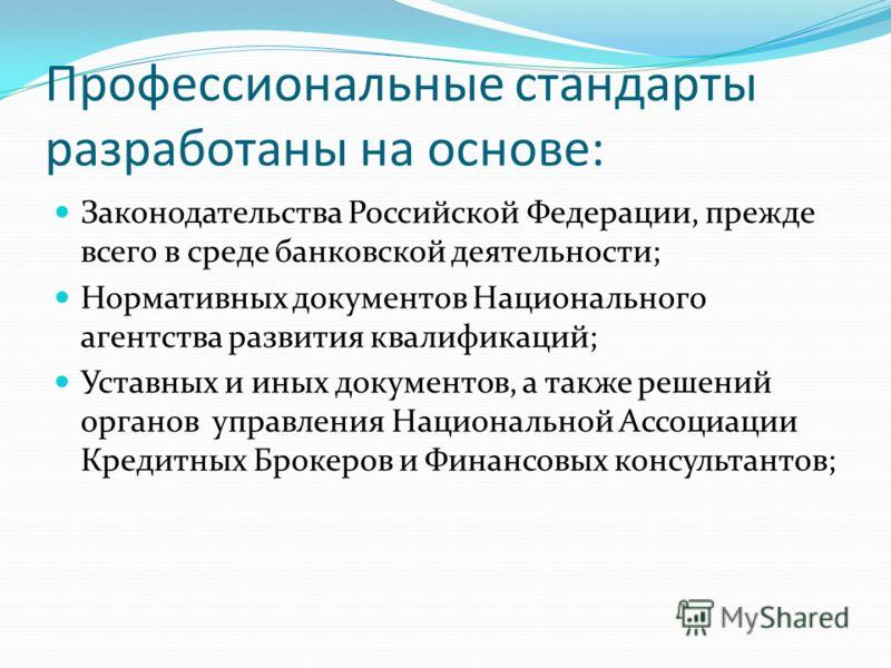 Профессиональные стандарты разработаны на основе: Законодательства Российской Федерации, прежде всего в среде банковской деятельности; Нормативных документов Национального агентства развития квалификаций; Уставных и иных документов, а также решений о