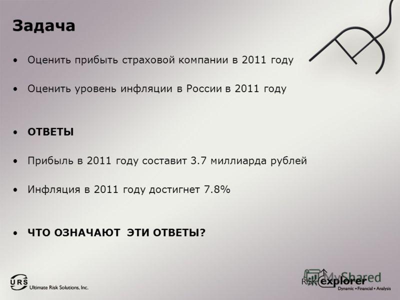 Задача Оценить прибыть страховой компании в 2011 году Оценить уровень инфляции в России в 2011 году ОТВЕТЫ Прибыль в 2011 году составит 3.7 миллиарда рублей Инфляция в 2011 году достигнет 7.8% ЧТО ОЗНАЧАЮТ ЭТИ ОТВЕТЫ?