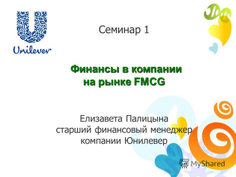 Семинар 1 Финансы в компании Финансы в компании на рынке FMCG Елизавета Палицына старший финансовый менеджер компании Юнилевер