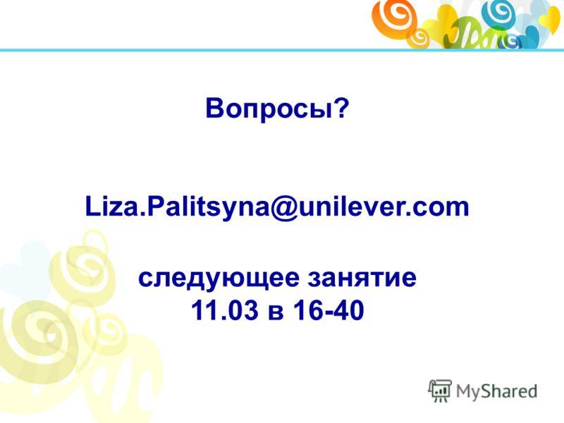 Вопросы? Liza.Palitsyna@unilever.com следующее занятие 11.03 в 16-40