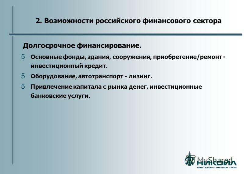 2. Возможности российского финансового сектора Долгосрочное финансирование. 5 Основные фонды, здания, сооружения, приобретение/ремонт - инвестиционный кредит. 5 Оборудование, автотранспорт - лизинг. 5 Привлечение капитала с рынка денег, инвестиционны
