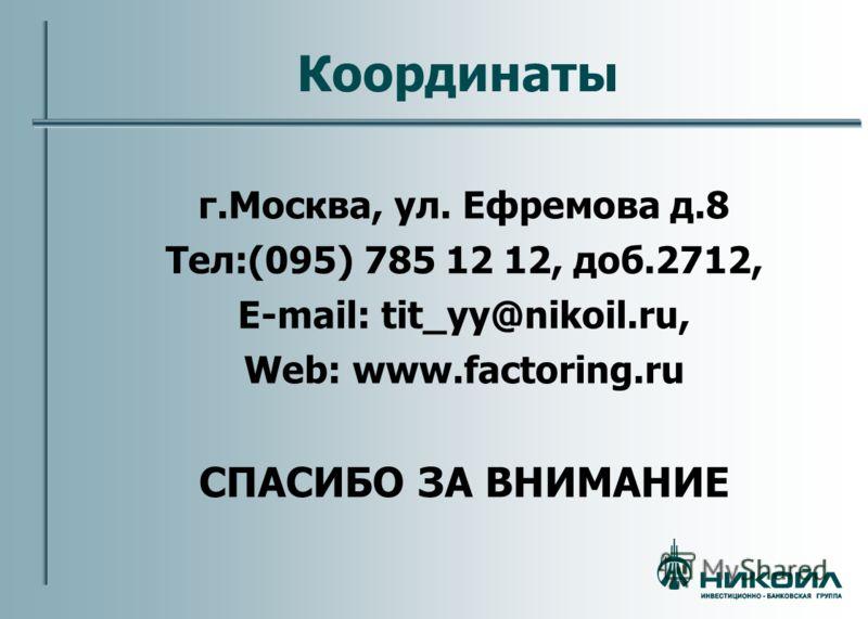 Координаты г.Москва, ул. Ефремова д.8 Тел:(095) 785 12 12, доб.2712, E-mail: tit_yy@nikoil.ru, Web: www.factoring.ru СПАСИБО ЗА ВНИМАНИЕ