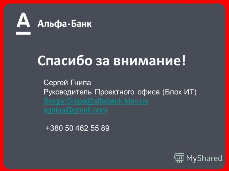 Спасибо за внимание! Сергей Гнипа Руководитель Проектного офиса (Блок ИТ) Sergiy.Gnipa@alfabank.kiev.ua sgnipa@gmail.com +380 50 462 55 89