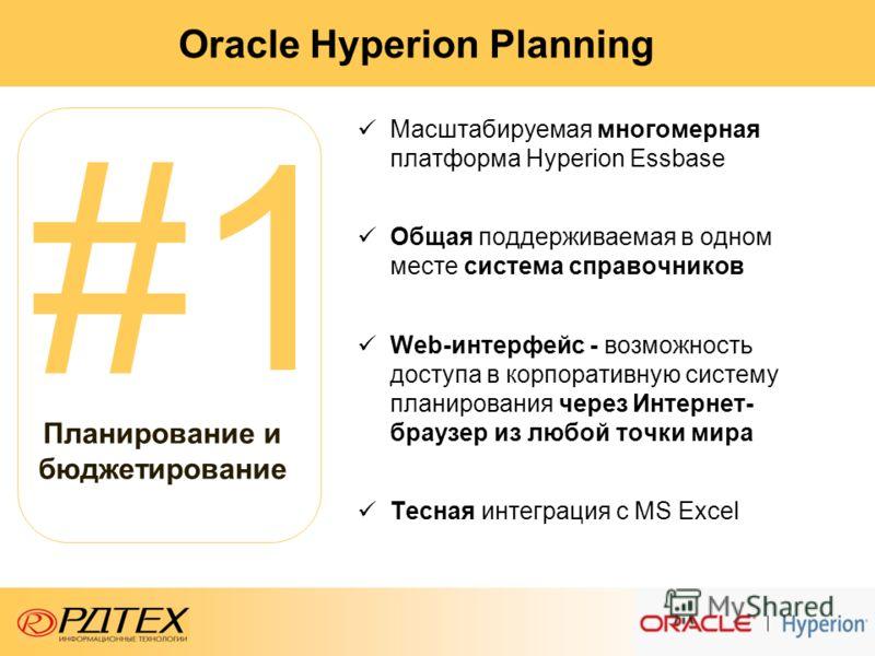 Oracle Hyperion Planning Масштабируемая многомерная платформа Hyperion Essbase Общая поддерживаемая в одном месте система справочников Web-интерфейс - возможность доступа в корпоративную систему планирования через Интернет- браузер из любой точки мир