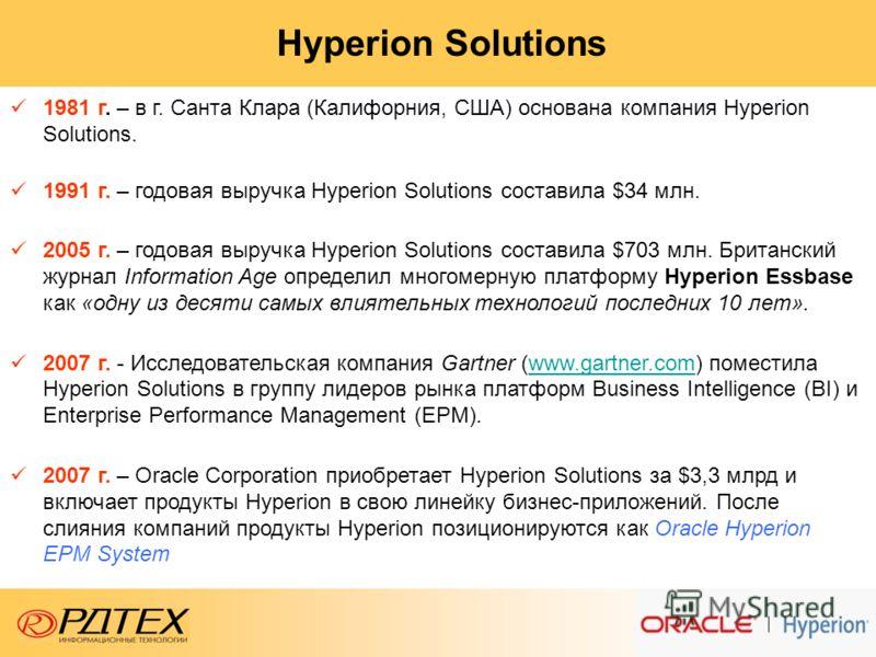 Hyperion Solutions 1981 г. – в г. Санта Клара (Калифорния, США) основана компания Hyperion Solutions. 1991 г. – годовая выручка Hyperion Solutions составила $34 млн. 2005 г. – годовая выручка Hyperion Solutions составила $703 млн. Британский журнал I