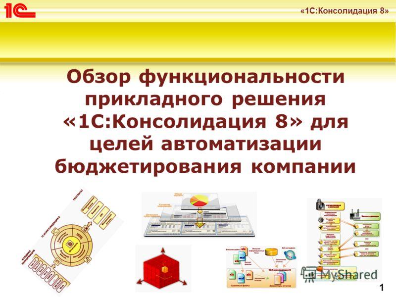 «1С:Консолидация 8» 1 Обзор функциональности прикладного решения «1С:Консолидация 8» для целей автоматизации бюджетирования компании